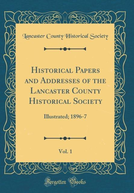 Historical Papers and Addresses of the Lancaster County Historical Society, Vol. 1