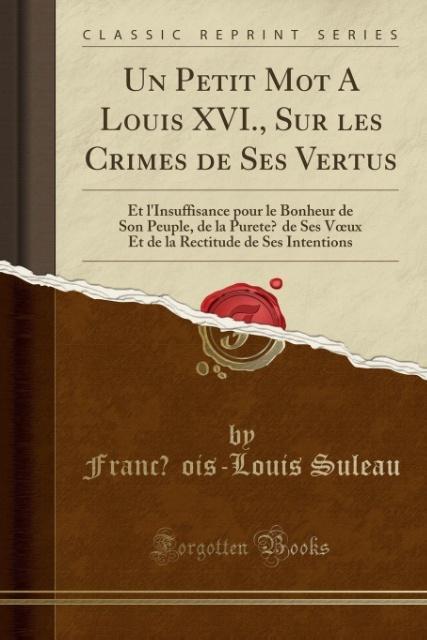 Un Petit Mot A Louis XVI., Sur les Crimes de Ses Vertus als Taschenbuch von Franc´ois-Louis Suleau