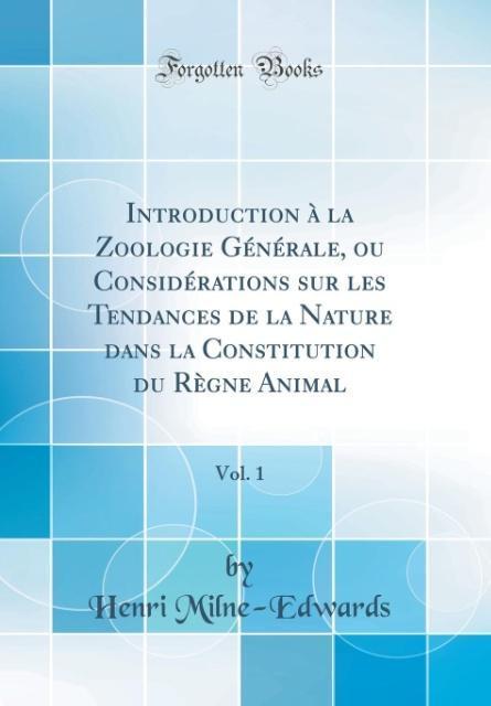 Introduction à la Zoologie Générale, ou Considérations sur les Tendances de la Nature dans la Constitution du Règne Animal, Vol. 1 (Classic Reprin... - Forgotten Books