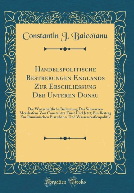 Handelspolitische Bestrebungen Englands Zur Erschließung Der Unteren Donau als Buch von Constantin J. Baicoïanu - Forgotten Books