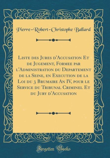 Liste des Jure´s d´Accusation Et de Jugement, Forme´e par l´Administration du De´partement de la Seine, en Exe´cution de la Loi du 3 Brumaire An I...