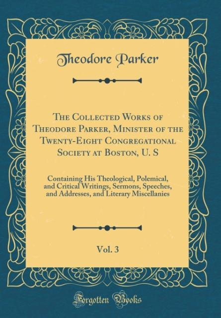 The Collected Works of Theodore Parker, Minister of the Twenty-Eight Congregational Society at Boston, U. S, Vol. 3