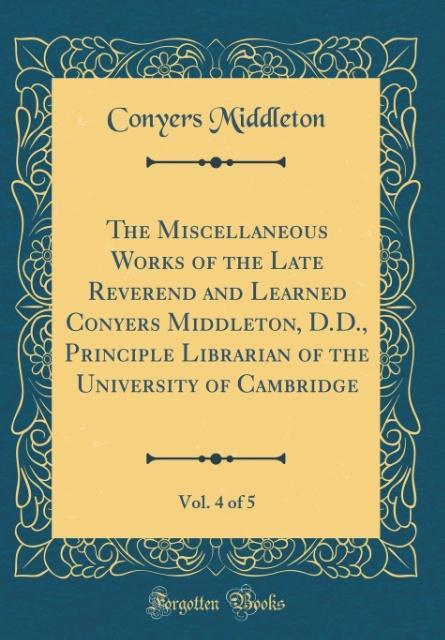 The Miscellaneous Works of the Late Reverend and Learned Conyers Middleton, D.D., Principle Librarian of the University