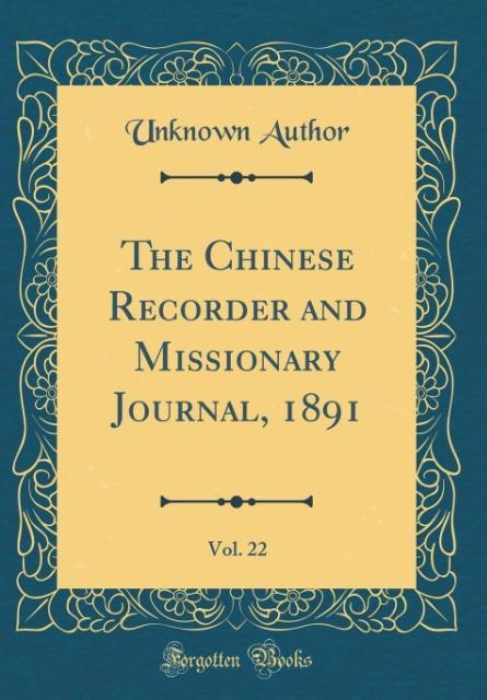 The Chinese Recorder and Missionary Journal, 1891, Vol. 22 (Classic Reprint)