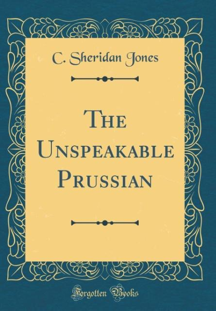 The Unspeakable Prussian (Classic Reprint)