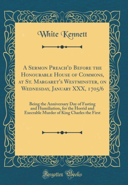 A Sermon Preach´d Before the Honourable House of Commons, at St. Margaret´s Westminster, on Wednesday, January XXX, 1705/6 als Buch von White Kennett
