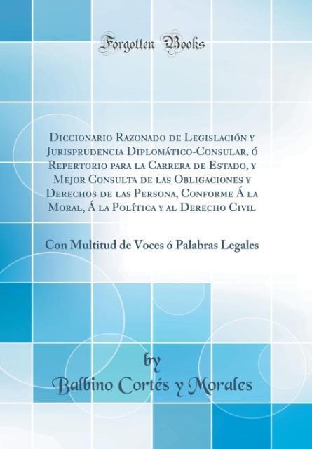 Diccionario Razonado de Legislación y Jurisprudencia Diplomático-Consular, ó Repertorio para la Carrera de Estado, y Mej