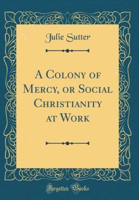 A Colony of Mercy, or Social Christianity at Work (Classic Reprint)