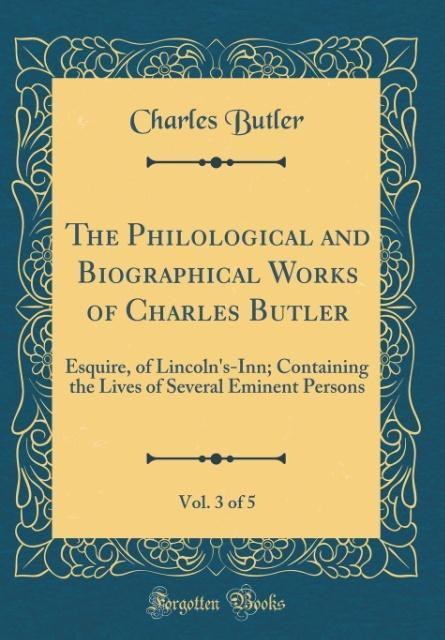 The Philological and Biographical Works of Charles Butler, Vol. 3 of 5