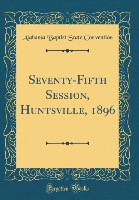 Seventy-Fifth Session, Huntsville, 1896 (Classic Reprint)