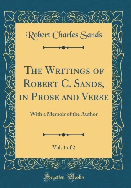 The Writings of Robert C. Sands, in Prose and Verse, Vol. 1 of 2