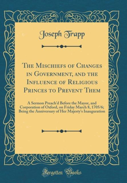 The Mischiefs of Changes in Government, and the Influence of Religious Princes to Prevent Them als Buch von Joseph Trapp