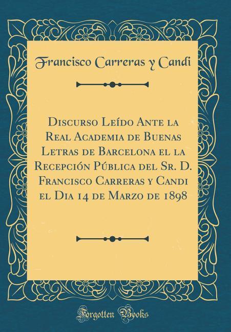 Discurso Leído Ante la Real Academia de Buenas Letras de Barcelona el la Recepción Pública del Sr. D. Francisco Carreras