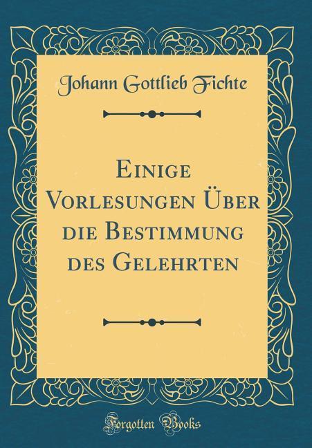 Einige Vorlesungen Über die Bestimmung des Gelehrten (Classic Reprint)