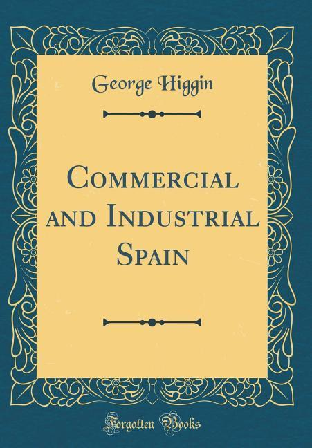 Commercial and Industrial Spain (Classic Reprint)