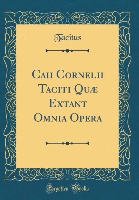 Caii Cornelii Taciti Quæ Extant Omnia Opera (Classic Reprint)