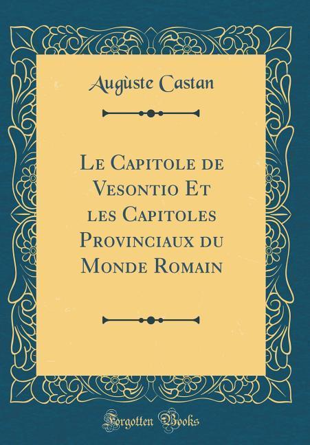 Le Capitole de Vesontio Et les Capitoles Provinciaux du Monde Romain (Classic Reprint)