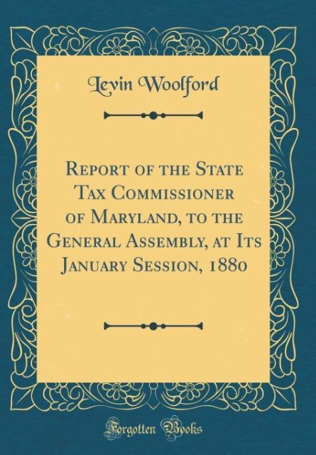 Report of the State Tax Commissioner of Maryland, to the General Assembly, at Its January Session, 1880 (Classic Reprint