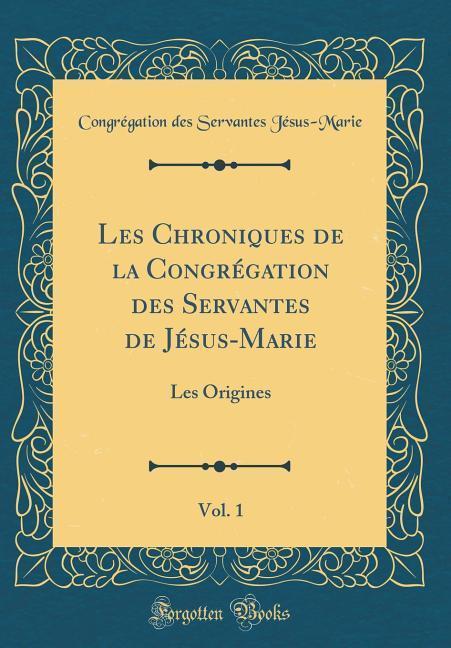 Les Chroniques de la Congrégation des Servantes de Jésus-Marie, Vol. 1