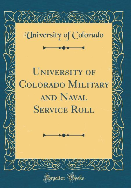 University of Colorado Military and Naval Service Roll (Classic Reprint)