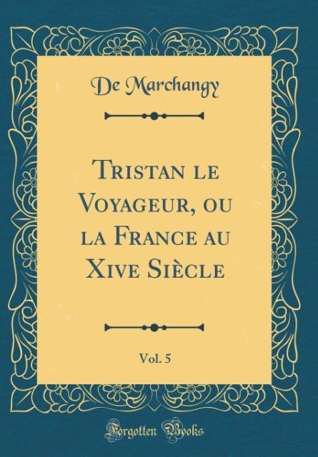 Tristan le Voyageur, ou la France au Xive Siècle, Vol. 5 (Classic Reprint)