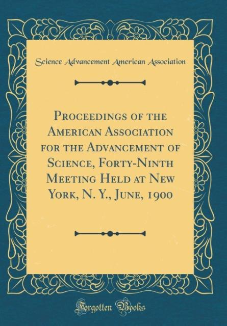 Proceedings of the American Association for the Advancement of Science, Forty-Ninth Meeting Held at New York, N. Y., Jun