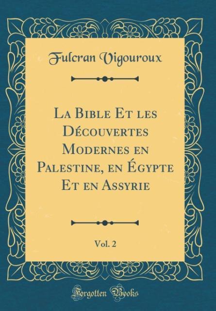 La Bible Et les Découvertes Modernes en Palestine, en Égypte Et en Assyrie, Vol. 2 (Classic Reprint)