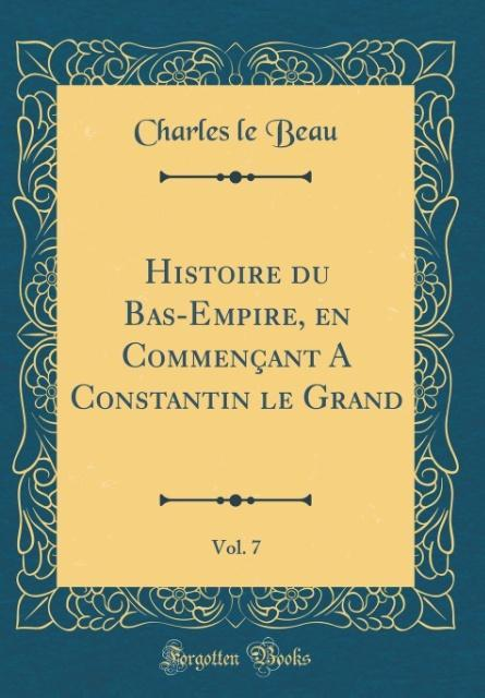 Histoire du Bas-Empire, en Commençant A Constantin le Grand, Vol. 7 (Classic Reprint)