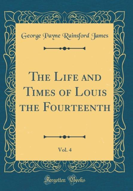The Life and Times of Louis the Fourteenth, Vol. 4 (Classic Reprint)