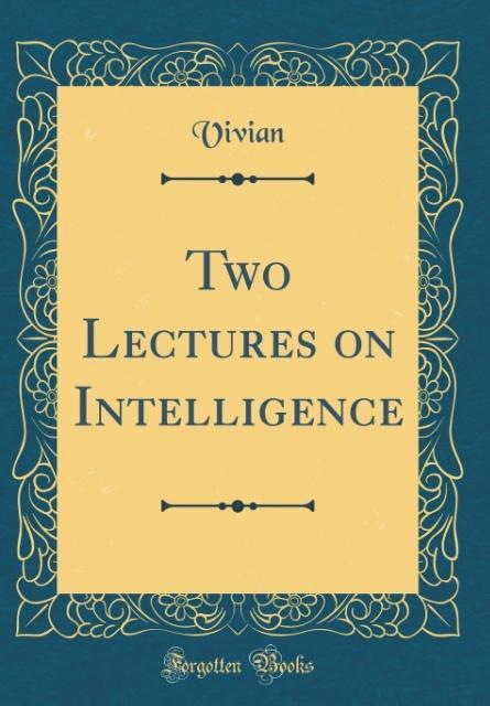 Two Lectures on Intelligence (Classic Reprint)