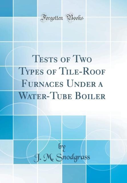 Tests of Two Types of Tile-Roof Furnaces Under a Water-Tube Boiler (Classic Reprint)