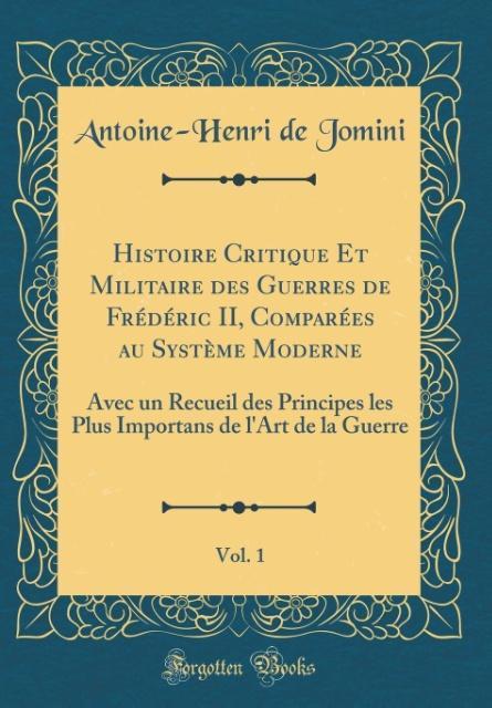 Histoire Critique Et Militaire des Guerres de Frédéric II, Comparées au Système Moderne, Vol. 1