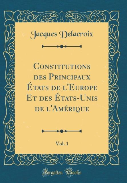 Constitutions des Principaux États de l'Europe Et des États-Unis de l'Amérique, Vol. 1 (Classic Reprint)