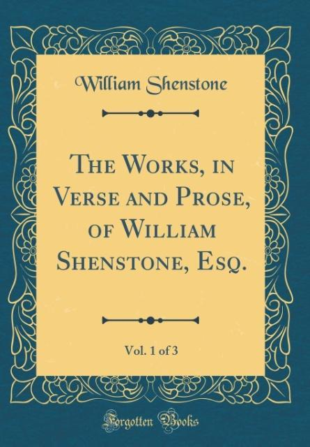 The Works, in Verse and Prose, of William Shenstone, Esq., Vol. 1 of 3 (Classic Reprint)