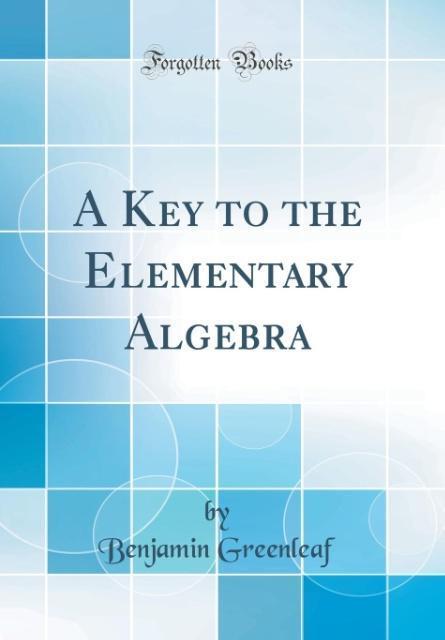 A Key to the Elementary Algebra (Classic Reprint)