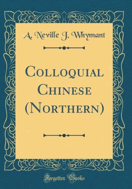 Colloquial Chinese (Northern) (Classic Reprint)