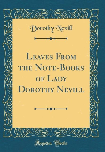 Leaves From the Note-Books of Lady Dorothy Nevill (Classic Reprint)