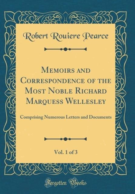 Memoirs and Correspondence of the Most Noble Richard Marquess Wellesley, Vol. 1 of 3