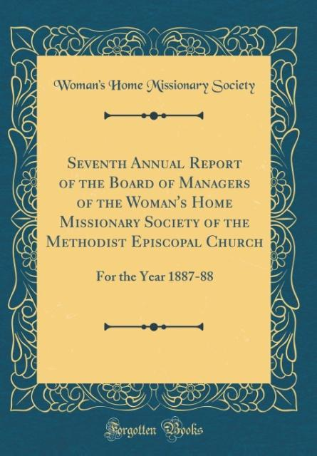 Seventh Annual Report of the Board of Managers of the Woman's Home Missionary Society of the Methodist Episcopal Church