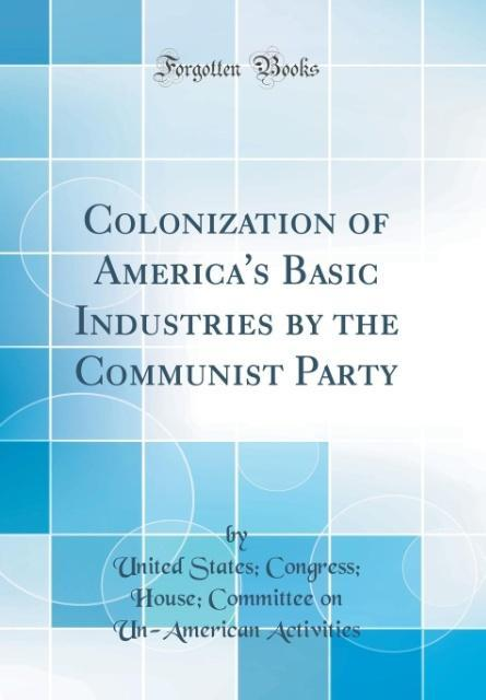 Colonization of America's Basic Industries by the Communist Party (Classic Reprint)