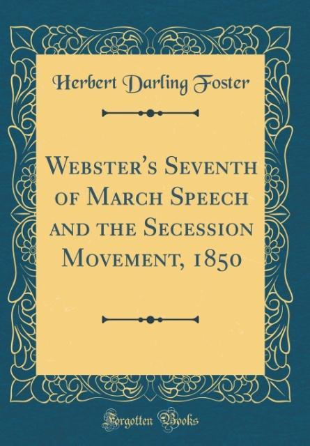 Webster's Seventh of March Speech and the Secession Movement, 1850 (Classic Reprint)