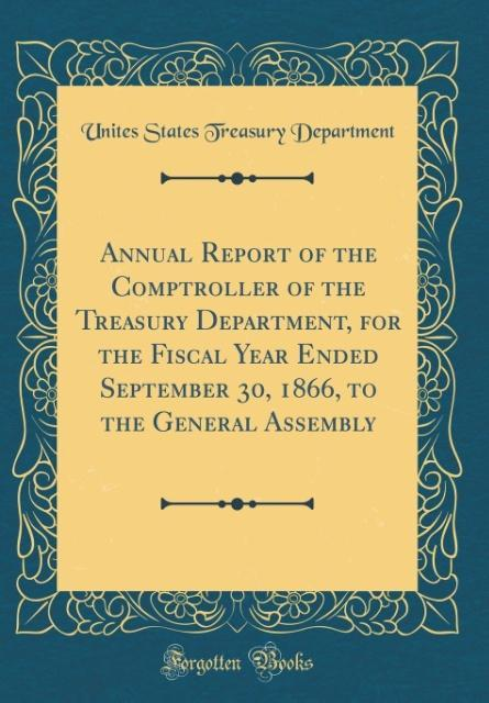 Annual Report of the Comptroller of the Treasury Department, for the Fiscal Year Ended September 30, 1866, to the Genera