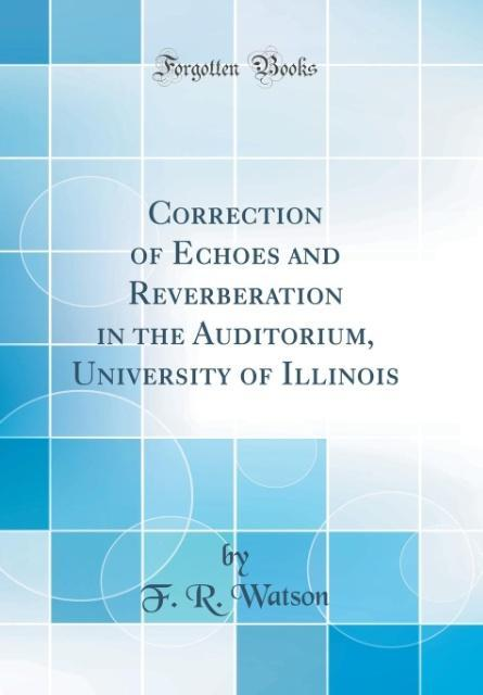 Correction of Echoes and Reverberation in the Auditorium, University of Illinois (Classic Reprint)
