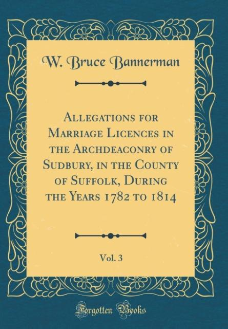 Allegations for Marriage Licences in the Archdeaconry of Sudbury, in the County of Suffolk, During the Years 1782 to 181
