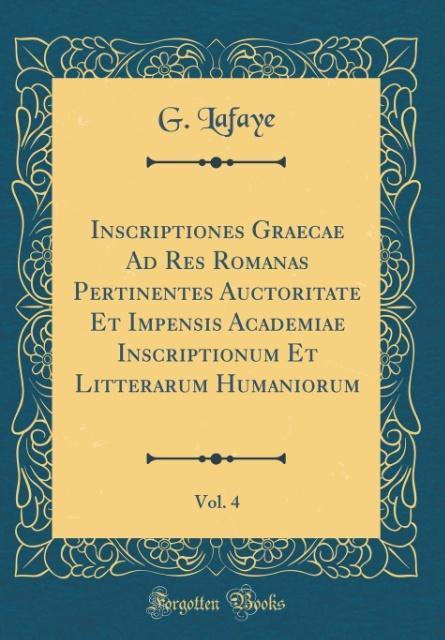Inscriptiones Graecae Ad Res Romanas Pertinentes Auctoritate Et Impensis Academiae Inscriptionum Et Litterarum Humanioru