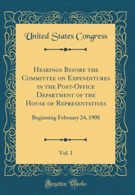 Hearings Before the Committee on Expenditures in the Post-Office Department of the House of Representatives, Vol. 1