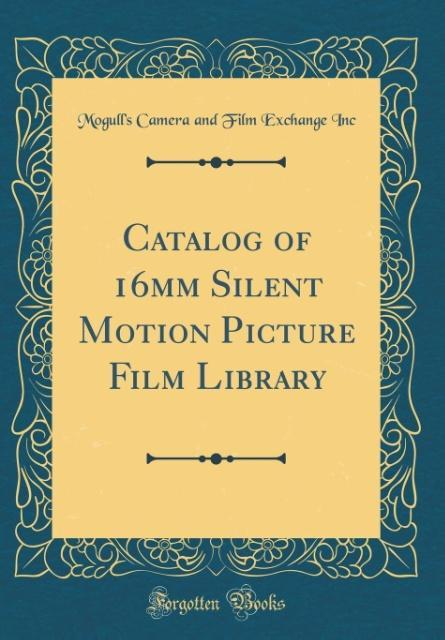 Catalog of 16mm Silent Motion Picture Film Library (Classic Reprint)