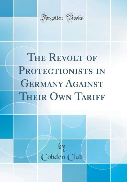 The Revolt of Protectionists in Germany Against Their Own Tariff (Classic Reprint)
