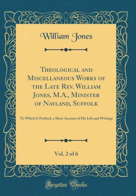 Theological and Miscellaneous Works of the Late Rev. William Jones, M.A., Minister of Nayland, Suffolk, Vol. 2 of 6