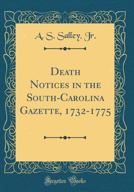 Death Notices in the South-Carolina Gazette, 1732-1775 (Classic Reprint)